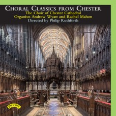 Choral Classics from Chester - The Choir of Chester Cathedral - Organists: Andrew Wyatt and Rachel Mahon - Directed by Philip Rushforth