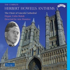 The Complete Herbert Howells Anthems - Volume 1 / The Choir of Lincoln Cathedral / Directed by Aric Prentice / Organ: Colin Walsh